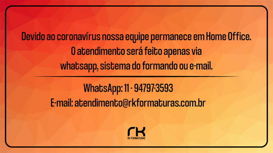 Nossa equipe devido ao coronavírus esta em Home Office. O atendimento será feito apenas via whatsapp, sistema do formando ou e-mail. WhatsApp: 11 - 94797-3593 e-mail: atendimento@rkformaturas.com.br